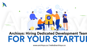 Archisys Speaks:All About Hiring Dedicated Development Teams for Your Startup